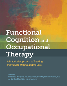 Functional Cognition and Occupational Therapy: A Practical Approach to Treating Individuals With Cognitive Loss (Supplemental Videos) cover image