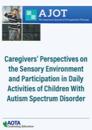 Image for AJOT CE: Caregivers' Perspectives on the Sensory Environment and Participation in Daily Activities of Children With Autism Spectrum Disorder