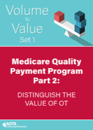 Image for AOTA Volume to Value Series: Medicare Quality Payment Program Part 2: Using MIPS in Practice to Distinguish the Value of OT